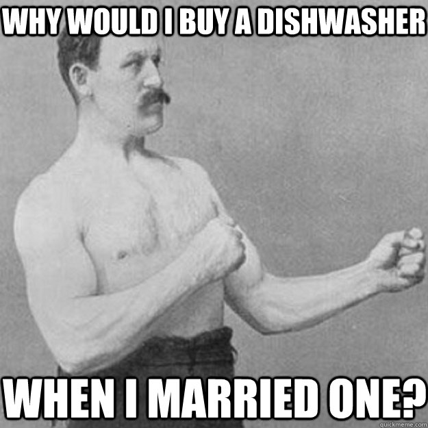 Why would i buy a dishwasher when i married one? - Why would i buy a dishwasher when i married one?  overly manly man