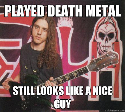 Played Death Metal Still looks like a nice guy - Played Death Metal Still looks like a nice guy  Chuck Schuldiner