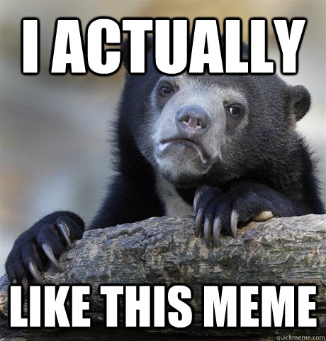 I actually Like this meme - I actually Like this meme  Confession Bear