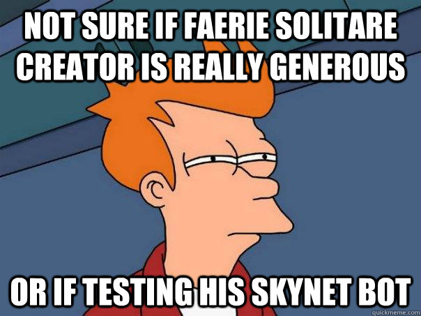 NOT sure if Faerie Solitare Creator is Really Generous Or if testing his skynet bot - NOT sure if Faerie Solitare Creator is Really Generous Or if testing his skynet bot  Futurama Fry