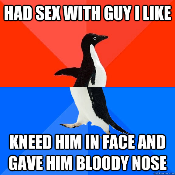 Had sex with guy I like Kneed him in face and gave him bloody nose - Had sex with guy I like Kneed him in face and gave him bloody nose  Socially Awesome Awkward Penguin
