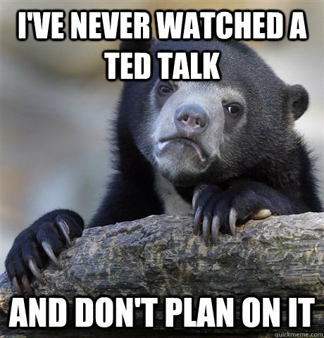 I've never watched a TED Talk And don't plan on it - I've never watched a TED Talk And don't plan on it  Confession Bear