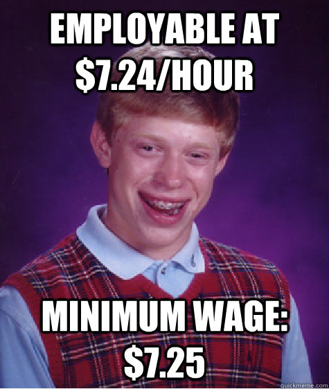 employable at $7.24/hour minimum wage: $7.25 - employable at $7.24/hour minimum wage: $7.25  Bad Luck Brian