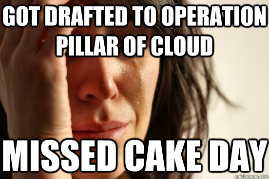 got drafted to operation pillar of cloud missed cake day - got drafted to operation pillar of cloud missed cake day  First World Problems
