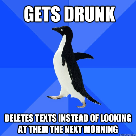 gets drunk deletes texts instead of looking at them the next morning  - gets drunk deletes texts instead of looking at them the next morning   Socially Awkward Penguin