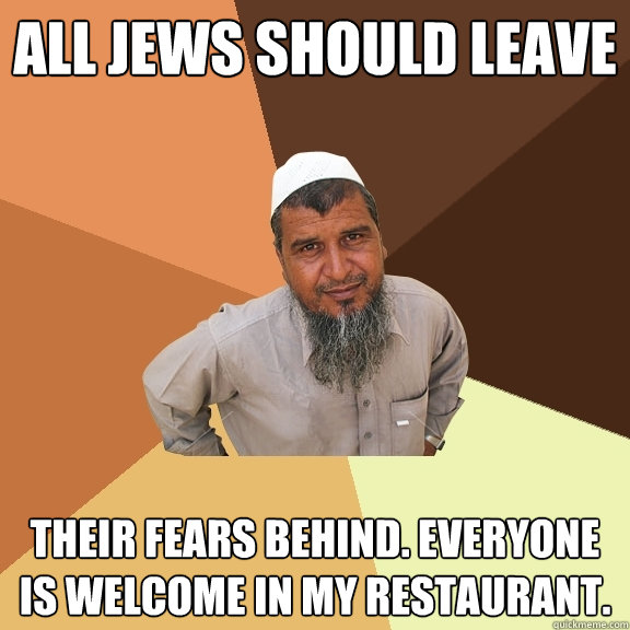 All jews should leave their fears behind. everyone is welcome in my restaurant. - All jews should leave their fears behind. everyone is welcome in my restaurant.  Ordinary Muslim Man