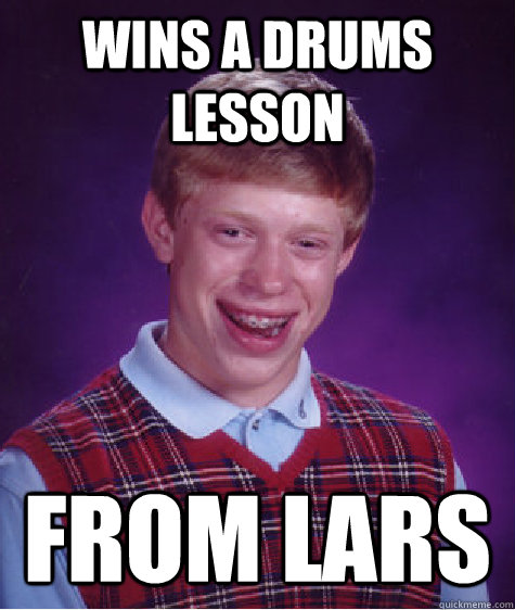 WINS A DRUMS LESSON  FROM LARS - WINS A DRUMS LESSON  FROM LARS  Bad Luck Brian