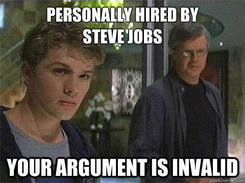 Personally hired by  steve jobs your argument is invalid
