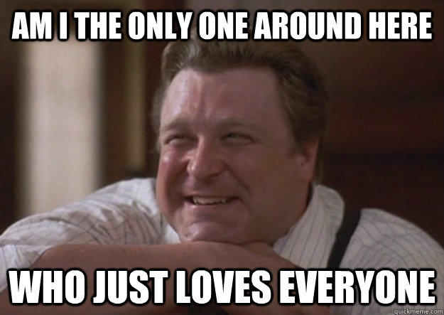 Am i the only one around here who just loves everyone - Am i the only one around here who just loves everyone  happy john goodman