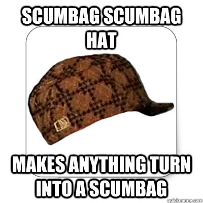scumbag scumbag hat makes anything turn into a scumbag - scumbag scumbag hat makes anything turn into a scumbag  Misc