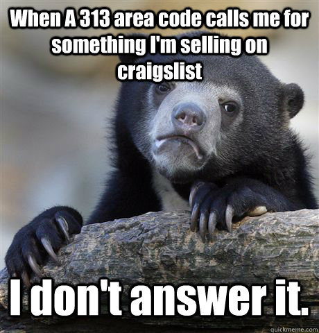 When A 313 area code calls me for something I'm selling on craigslist I don't answer it. - When A 313 area code calls me for something I'm selling on craigslist I don't answer it.  Confession Bear