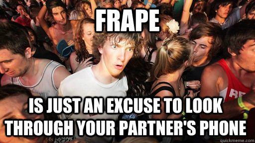 frape is just an excuse to look through your partner's phone - frape is just an excuse to look through your partner's phone  Sudden Clarity Clarence