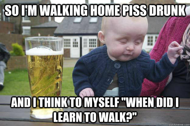 so i'm walking home piss drunk and i think to myself