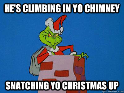 He's climbing in yo chimney Snatching yo Christmas up