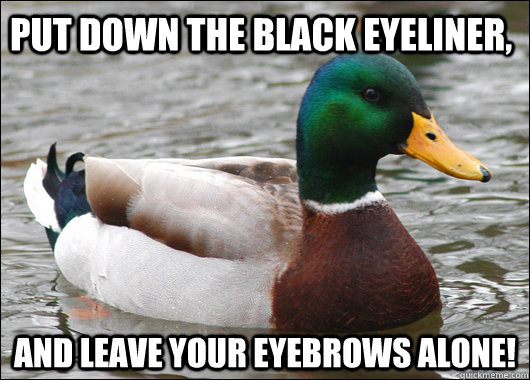 Put down the black eyeliner, and leave your eyebrows alone! - Put down the black eyeliner, and leave your eyebrows alone!  Actual Advice Mallard