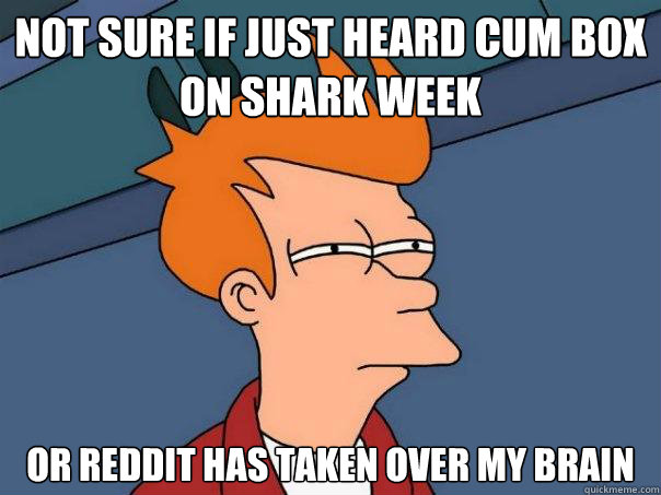 Not sure if just heard cum box on shark week or reddit has taken over my brain - Not sure if just heard cum box on shark week or reddit has taken over my brain  Futurama Fry