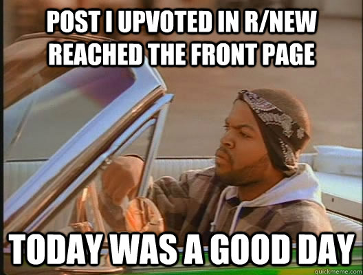 Post i upvoted in r/new reached the front page Today was a good day - Post i upvoted in r/new reached the front page Today was a good day  today was a good day