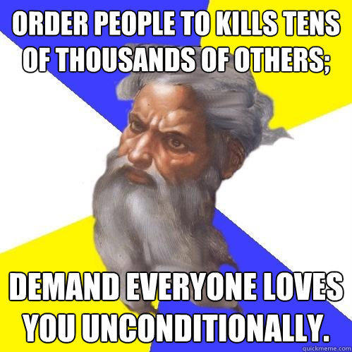 Order people to kills tens of thousands of others; Demand everyone loves you unconditionally. - Order people to kills tens of thousands of others; Demand everyone loves you unconditionally.  Advice God