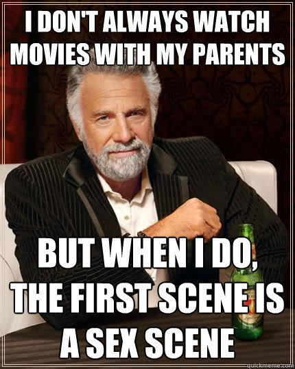 I don't always watch movies with my parents but when i do, the first scene is a sex scene - I don't always watch movies with my parents but when i do, the first scene is a sex scene  The Most Interesting Man In The World