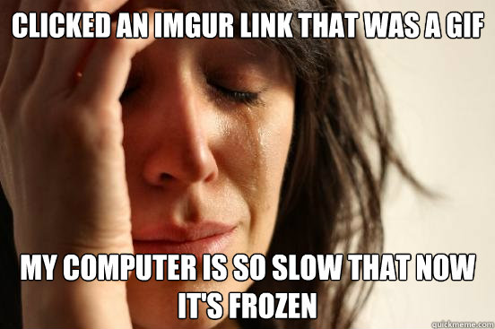 Clicked an imgur link that was a GIF My computer is so slow that now it's frozen - Clicked an imgur link that was a GIF My computer is so slow that now it's frozen  First World Problems