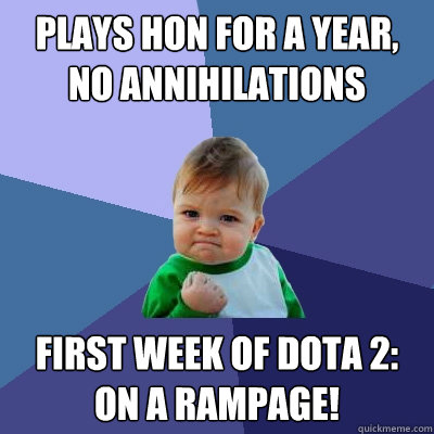 Plays hon for a year, no annihilations first week of dota 2: on a rampage! - Plays hon for a year, no annihilations first week of dota 2: on a rampage!  Success Kid