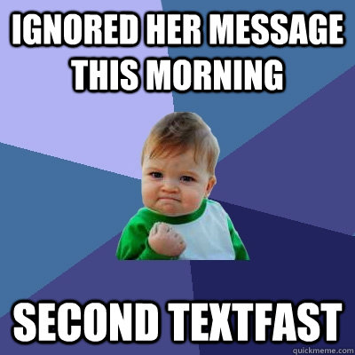 Ignored her message this morning Second Textfast - Ignored her message this morning Second Textfast  Success Kid