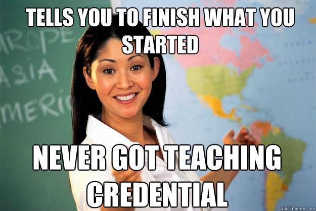 Tells you to finish what you started never got teaching credential - Tells you to finish what you started never got teaching credential  Unhelpful High School Teacher