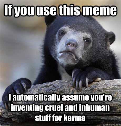 If you use this meme I automatically assume you're inventing cruel and inhuman stuff for karma - If you use this meme I automatically assume you're inventing cruel and inhuman stuff for karma  Confession Bear
