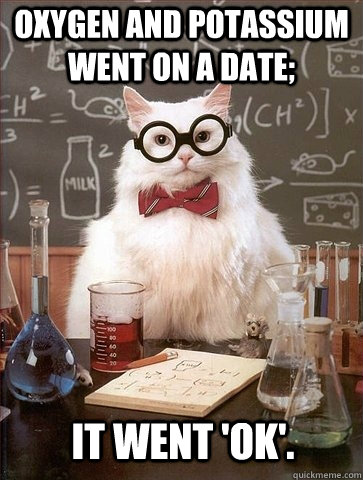 Oxygen and Potassium went on a date; It went 'OK'. - Oxygen and Potassium went on a date; It went 'OK'.  Chemistry Cat