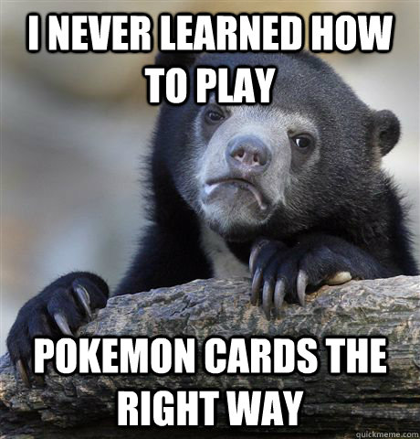 I never learned how to play pokemon cards the right way - I never learned how to play pokemon cards the right way  Confession Bear