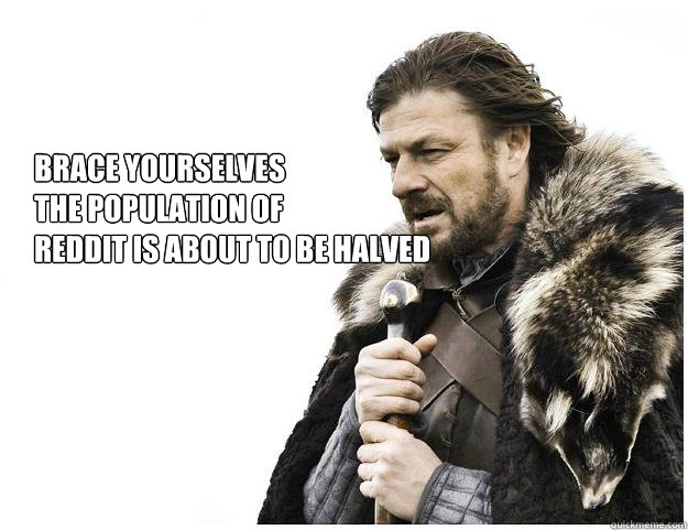 Brace yourselves the population of  reddit is about to be halved  Imminent Ned