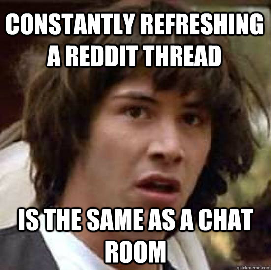 constantly refreshing a reddit thread is the same as a chat room - constantly refreshing a reddit thread is the same as a chat room  conspiracy keanu