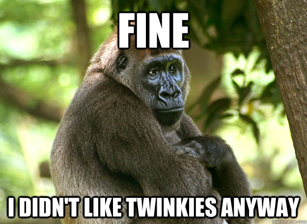 FINE I didn't like twinkies anyway - FINE I didn't like twinkies anyway  Passive Aggressive Gorilla
