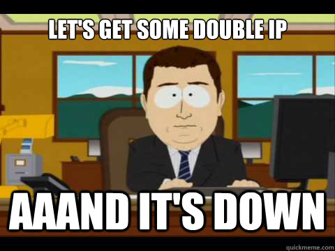 Let's get some Double Ip Aaand It's down - Let's get some Double Ip Aaand It's down  And its gone