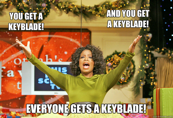 EVERYONE GETS A KEYBLADE! AND YOU GET A KEYBLADE! YOU GET A KEYBLADE!