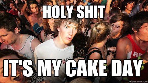 Holy Shit It's my cake day  - Holy Shit It's my cake day   Sudden Clarity Clarence