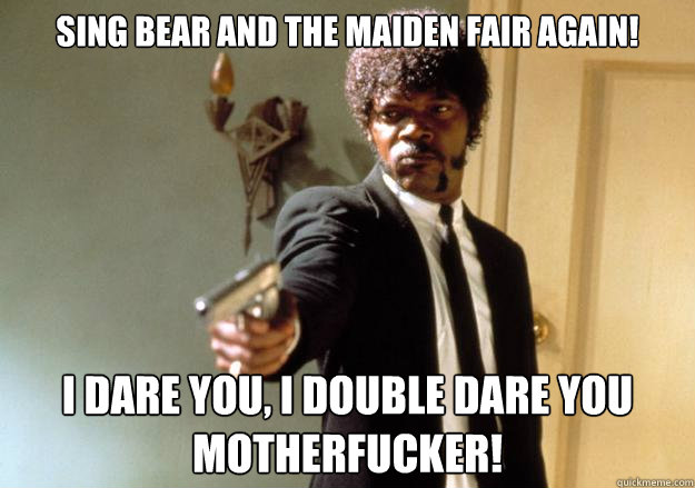 Sing Bear and the Maiden Fair again! i dare you, i double dare you motherfucker!  Samuel L Jackson