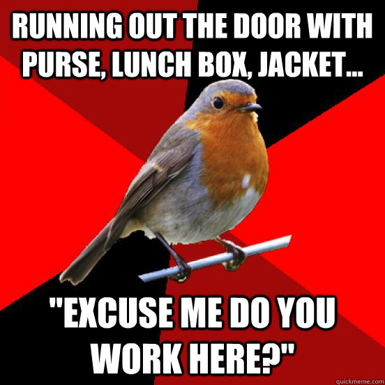running out the door with purse, lunch box, jacket...