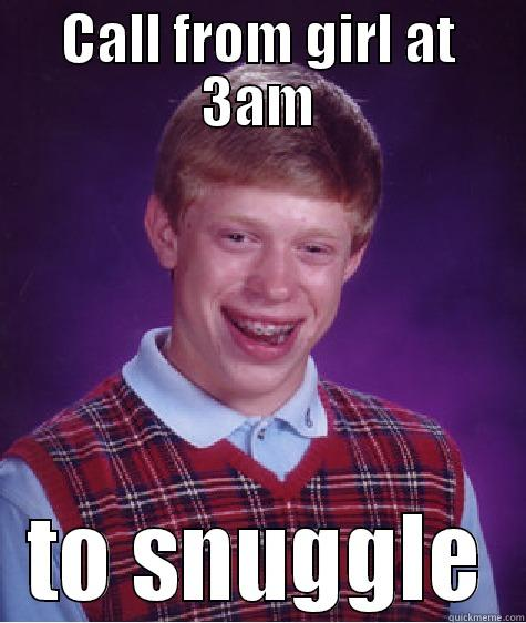 CALL FROM GIRL AT 3AM TO SNUGGLE Bad Luck Brian