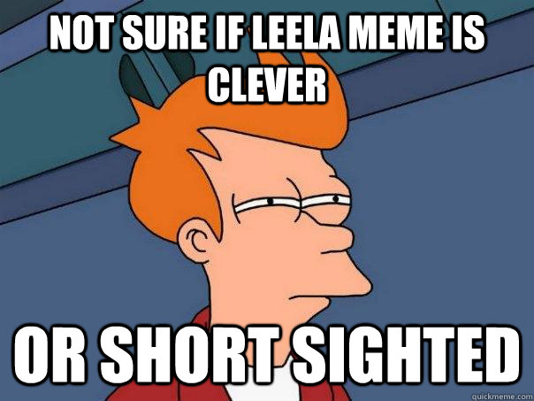 Not sure if Leela meme is clever Or short sighted - Not sure if Leela meme is clever Or short sighted  Futurama Fry