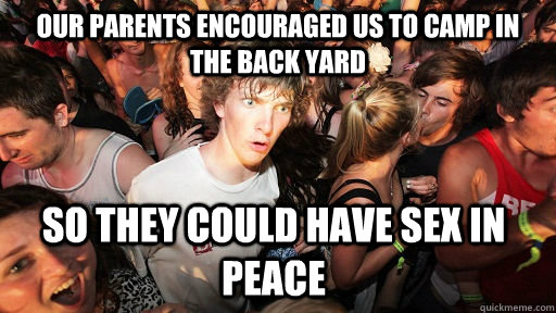 Our parents encouraged us to camp in the back yard so they could have sex in peace - Our parents encouraged us to camp in the back yard so they could have sex in peace  Sudden Clarity Clarence