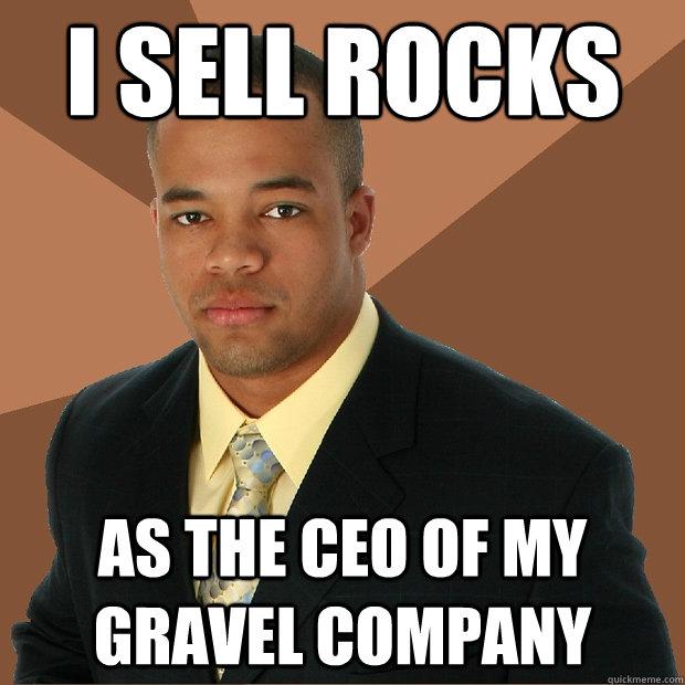 i sell rocks as the ceo of my gravel company - i sell rocks as the ceo of my gravel company  Successful Black Man