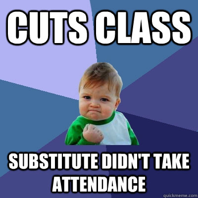 Cuts class substitute didn't take attendance - Cuts class substitute didn't take attendance  Misc