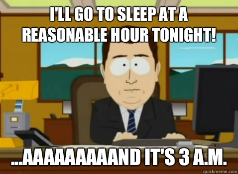 I'll go to sleep at a reasonable hour tonight! ...aaaaaaaaand it's 3 A.M.