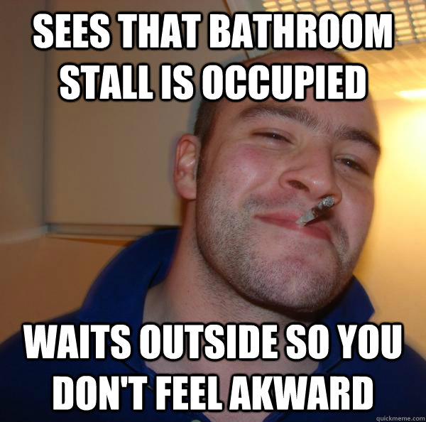 Sees that bathroom stall is occupied Waits outside so you don't feel akward - Sees that bathroom stall is occupied Waits outside so you don't feel akward  Misc