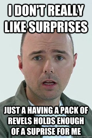 I don't really like surprises Just a having a pack of Revels holds enough of a suprise for me