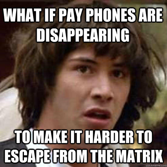 What if pay phones are disappearing to make it harder to escape from the matrix - What if pay phones are disappearing to make it harder to escape from the matrix  conspiracy keanu