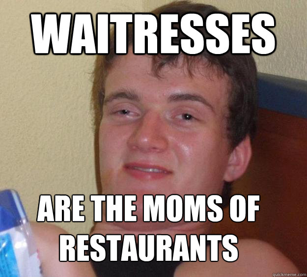 waitresses are the moms of  restaurants - waitresses are the moms of  restaurants  10 Guy