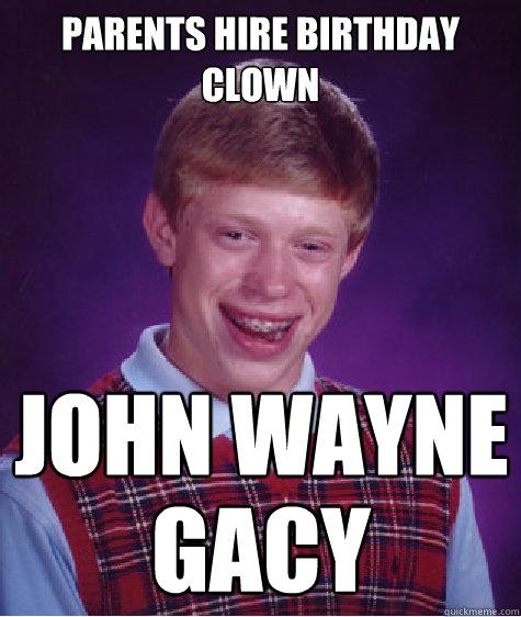 Parents hire birthday clown JOHN WAYNE GACY - Parents hire birthday clown JOHN WAYNE GACY  Bad Luck Brian