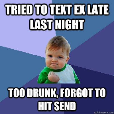 Tried to text ex late last night too drunk, forgot to hit send - Tried to text ex late last night too drunk, forgot to hit send  Success Kid